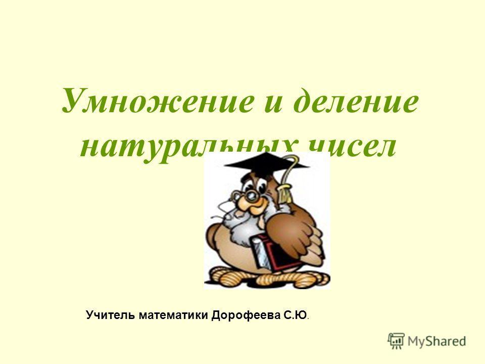 Умножение и деление натуральных чисел Учитель математики Дорофеева С. Ю.