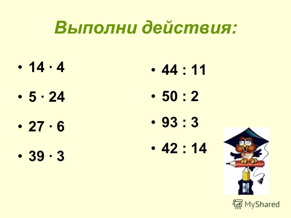Выполни действия: 14 4 5 24 27 6 39 3 44 : 11 50 : 2 93 : 3 42 : 14