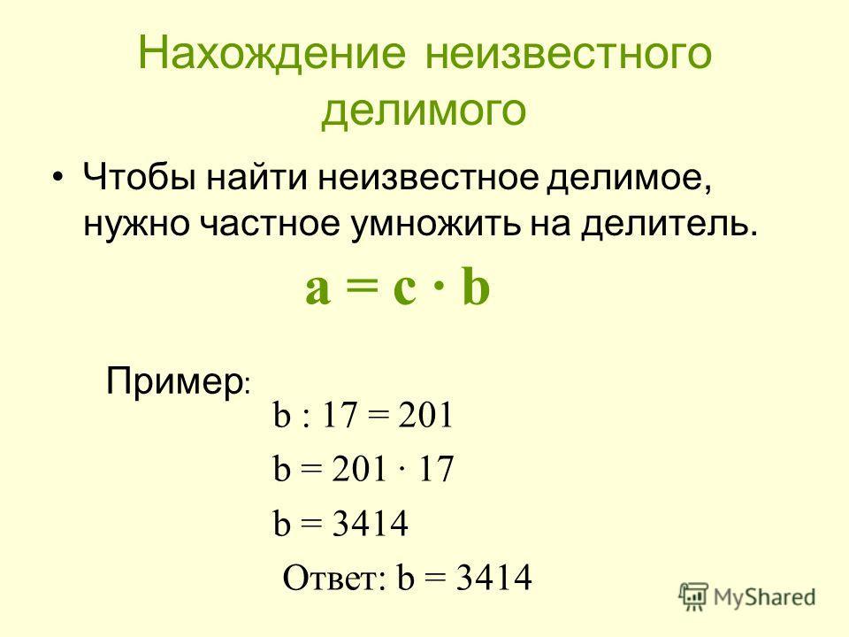 Нахождение неизвестного делимого Чтобы найти неизвестное делимое, нужно частное умножить на делитель. а = с b Пример : b : 17 = 201 b = 201 17 b = 3414 Ответ: b = 3414