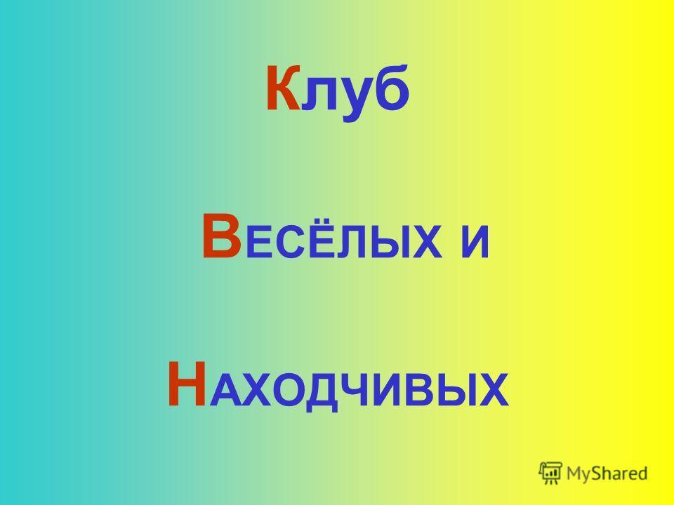 Клуб В ЕСЁЛЫХ И Н АХОДЧИВЫХ