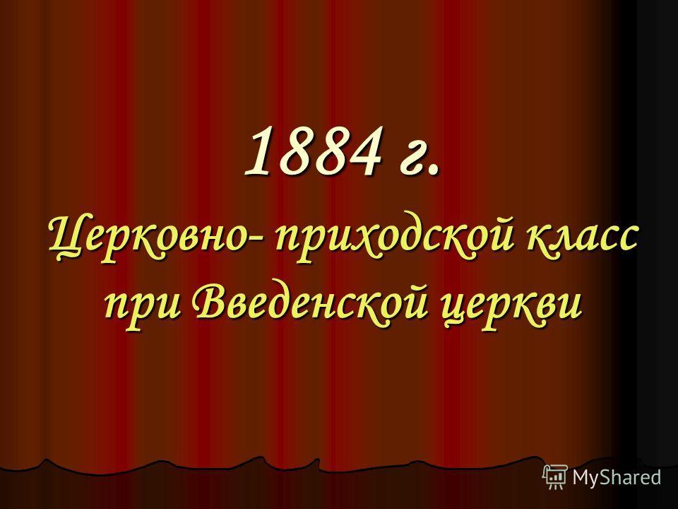 1884 г. Церковно- приходской класс при Введенской церкви