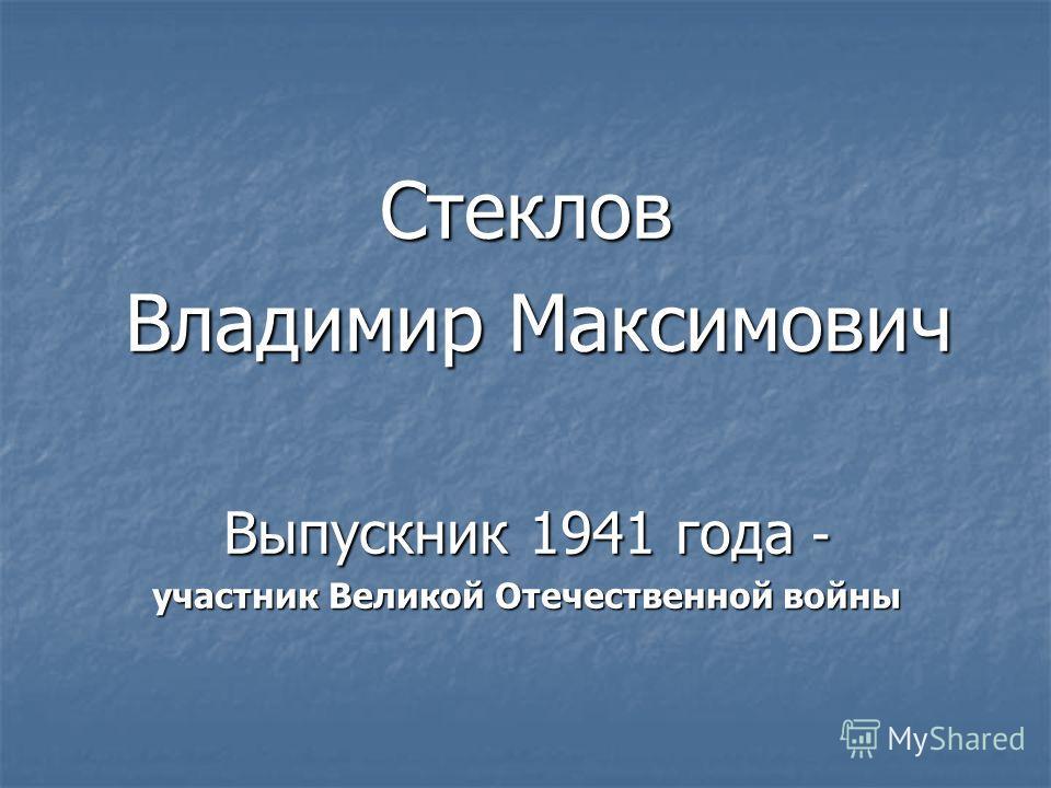 Стеклов Владимир Максимович Владимир Максимович Выпускник 1941 года - участник Великой Отечественной войны