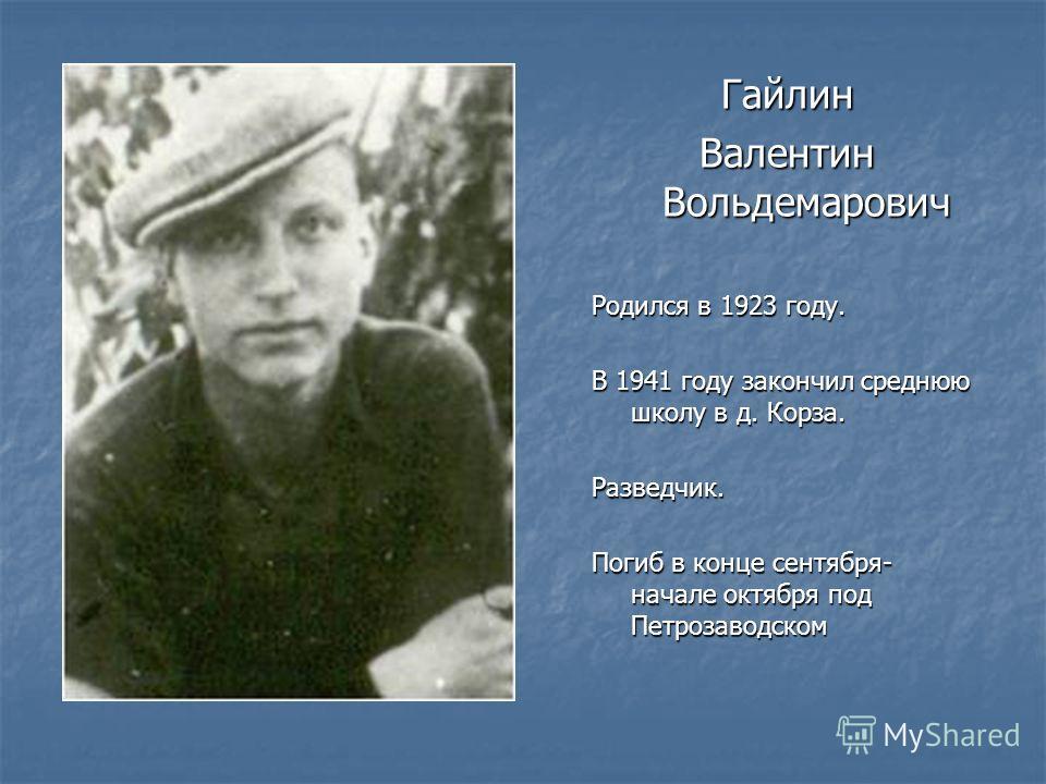Гайлин Валентин Вольдемарович Родился в 1923 году. В 1941 году закончил среднюю школу в д. Корза. Разведчик. Погиб в конце сентября- начале октября под Петрозаводском