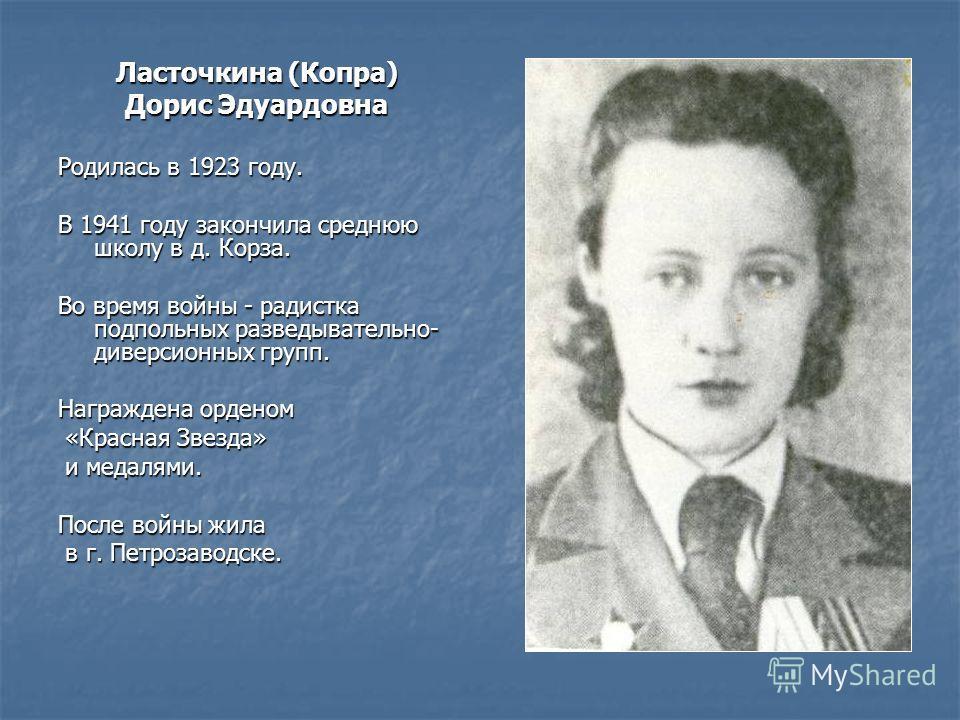Ласточкина (Копра) Дорис Эдуардовна Родилась в 1923 году. В 1941 году закончила среднюю школу в д. Корза. Во время войны - радистка подпольных разведывательно- диверсионных групп. Награждена орденом «Красная Звезда» «Красная Звезда» и медалями. и мед