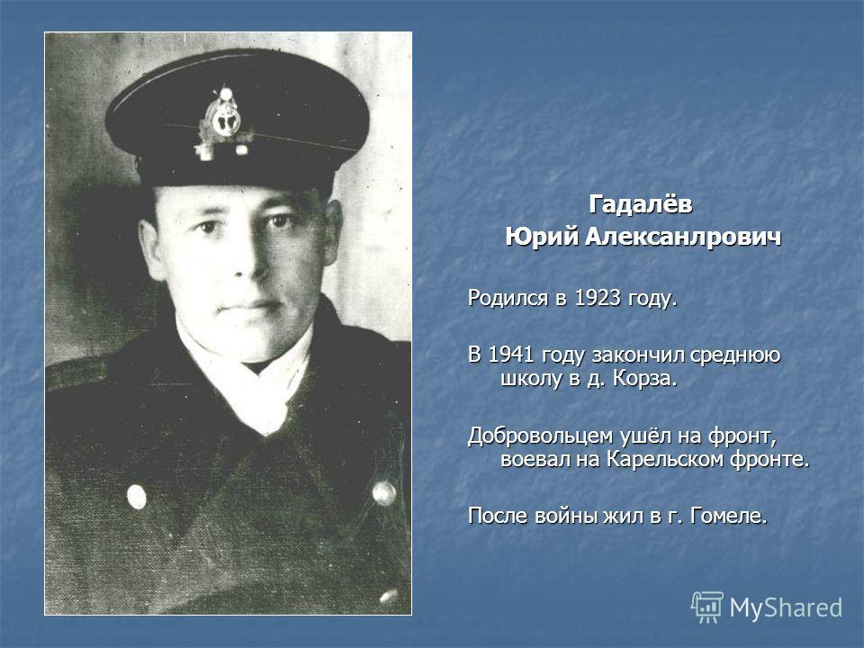 Гадалёв Юрий Алексанлрович Юрий Алексанлрович Родился в 1923 году. В 1941 году закончил среднюю школу в д. Корза. Добровольцем ушёл на фронт, воевал на Карельском фронте. После войны жил в г. Гомеле.