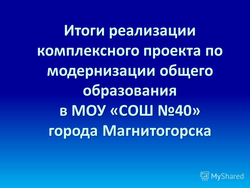 Итоги реализации комплексного проекта по модернизации общего образования в МОУ «СОШ 40» города Магнитогорска
