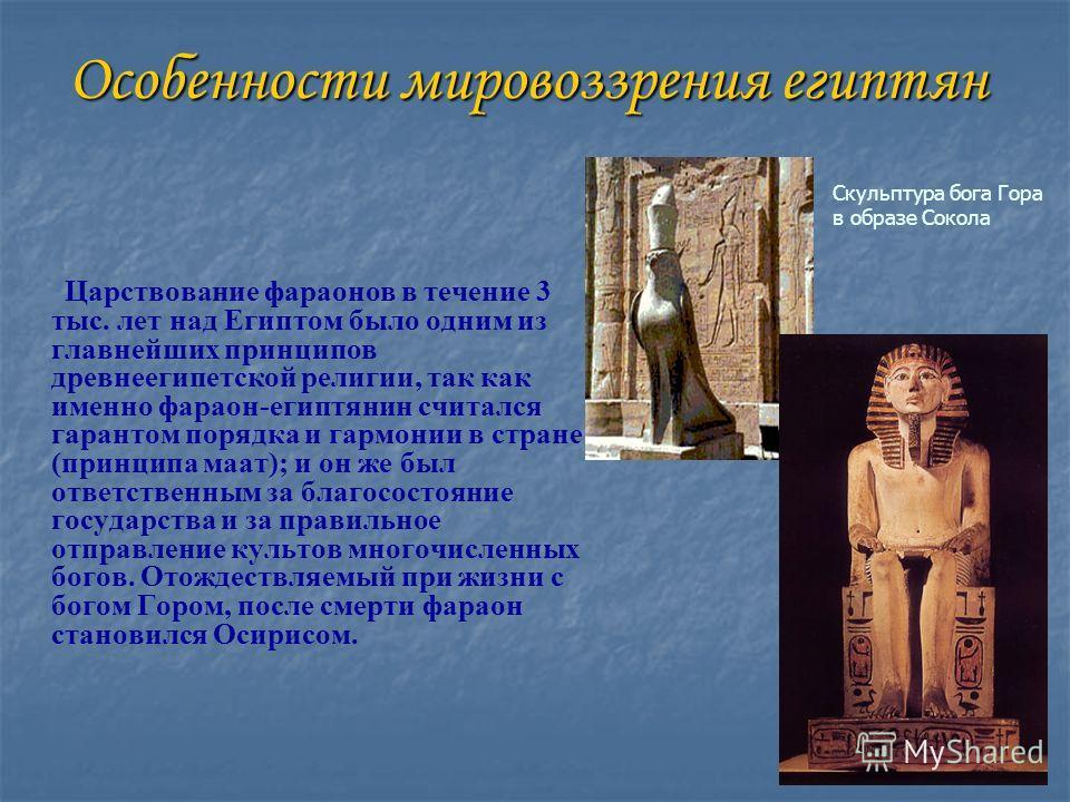 Особенности мировоззрения египтян Царствование фараонов в течение 3 тыс. лет над Египтом было одним из главнейших принципов древнеегипетской религии, так как именно фараон-египтянин считался гарантом порядка и гармонии в стране (принципа маат); и он