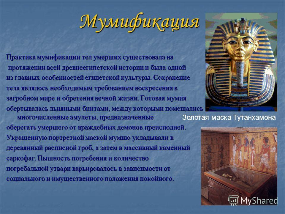 Мумификация Практика мумификации тел умерших существовала на протяжении всей древнеегипетской истории и была одной протяжении всей древнеегипетской истории и была одной из главных особенностей египетской культуры. Сохранение тела являлось необходимым