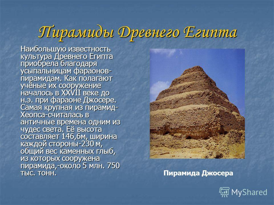 Пирамиды Древнего Египта Наибольшую известность культура Древнего Египта приобрела благодаря усыпальницам фараонов- пирамидам. Как полагают учёные их сооружение началось в XXVII веке до н.э. при фараоне Джосере. Самая крупная из пирамид- Хеопса-счита