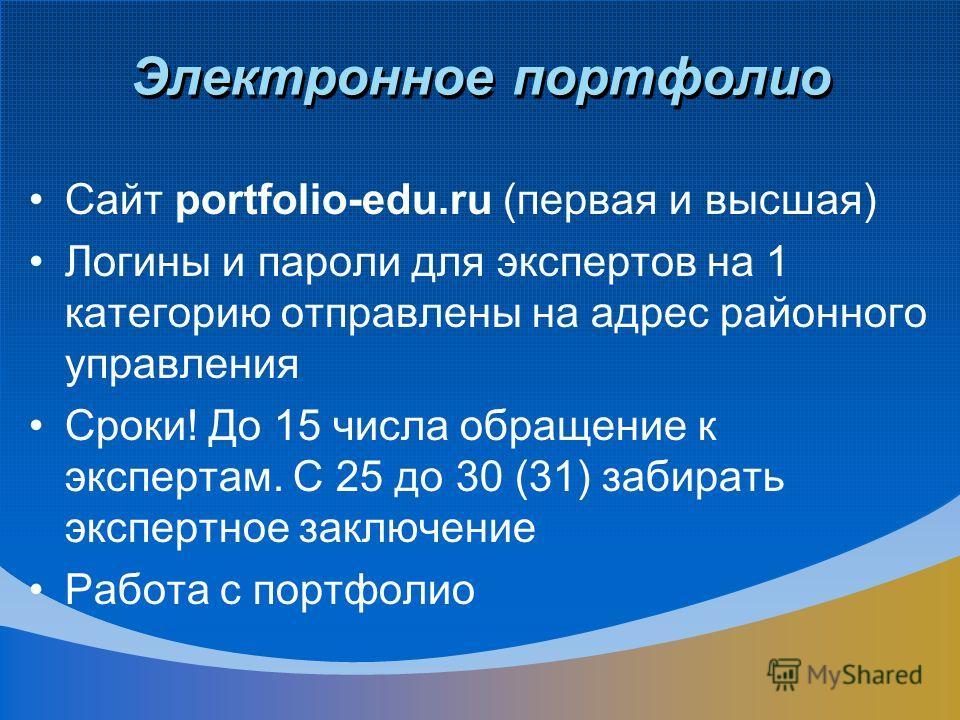 Электронное портфолио Сайт portfolio-edu.ru (первая и высшая) Логины и пароли для экспертов на 1 категорию отправлены на адрес районного управления Сроки! До 15 числа обращение к экспертам. С 25 до 30 (31) забирать экспертное заключение Работа с порт