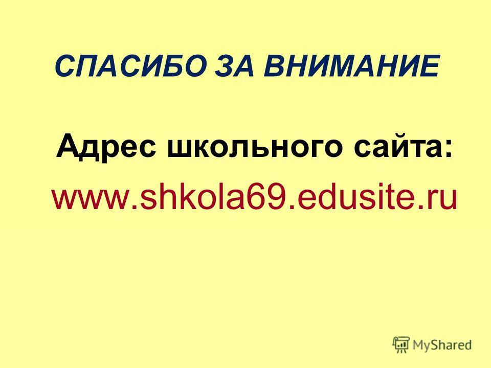 СПАСИБО ЗА ВНИМАНИЕ Адрес школьного сайта: www.shkola69.edusite.ru