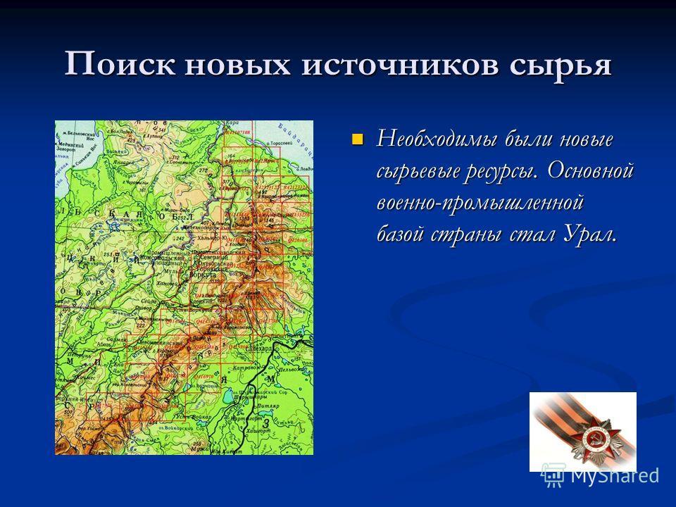Поиск новых источников сырья Необходимы были новые сырьевые ресурсы. Основной военно-промышленной базой страны стал Урал.