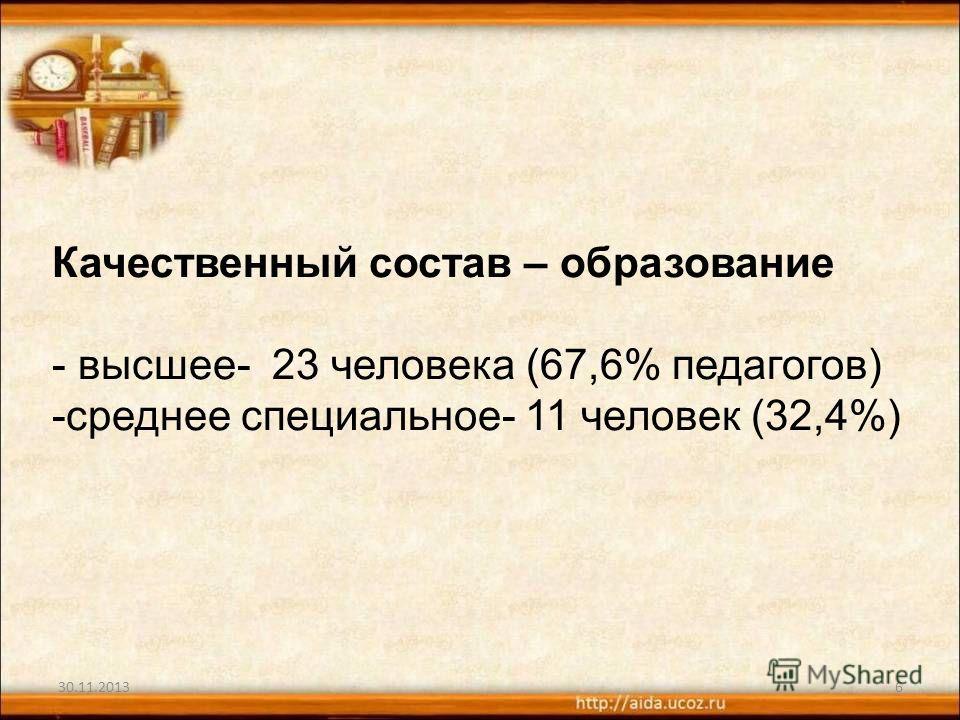 6 Качественный состав – образование - высшее- 23 человека (67,6% педагогов) -среднее специальное- 11 человек (32,4%)