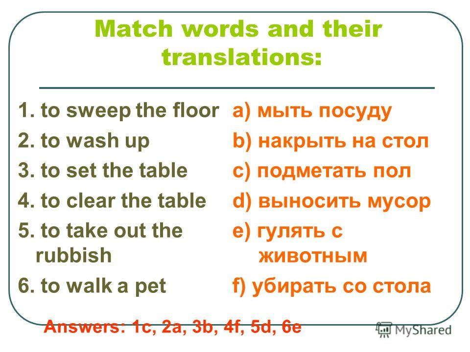 Match words and their translations: 1. to sweep the floor 2. to wash up 3. to set the table 4. to clear the table 5. to take out the rubbish 6. to walk a pet a) мыть посуду b) накрыть на стол c) подметать пол d) выносить мусор e) гулять с животным f)