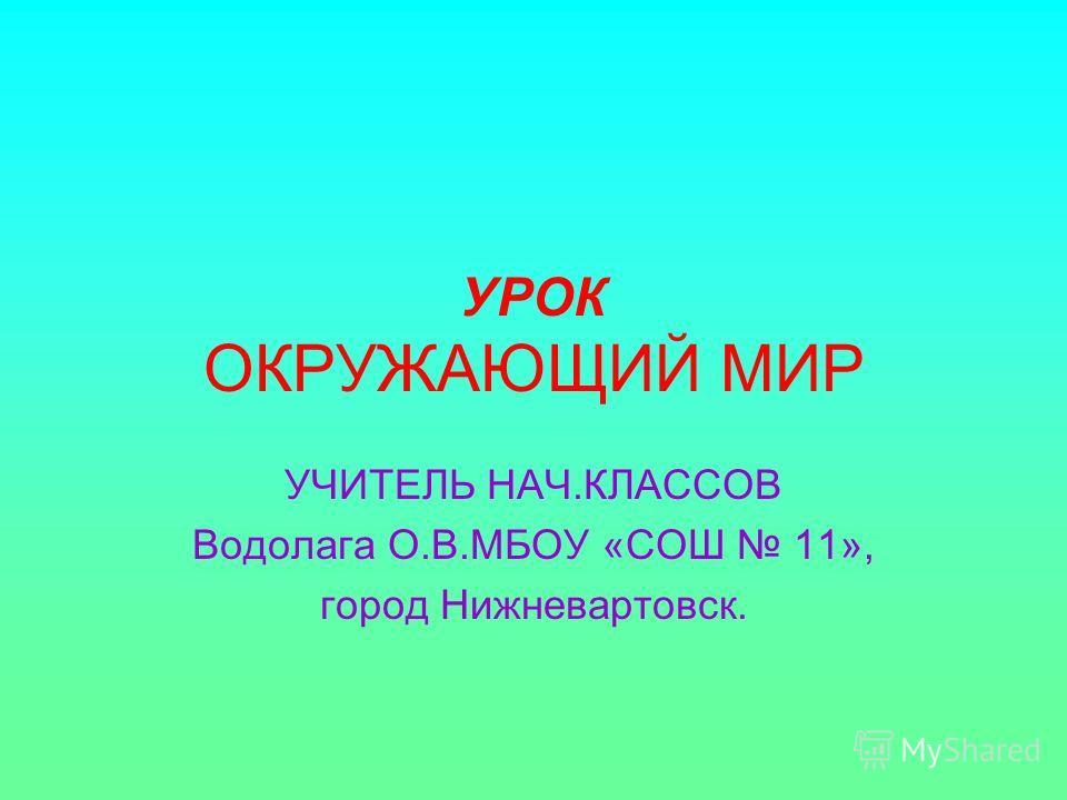 УРОК ОКРУЖАЮЩИЙ МИР УЧИТЕЛЬ НАЧ.КЛАССОВ Водолага О.В.МБОУ «СОШ 11», город Нижневартовск.