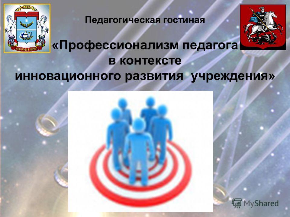 Педагогическая гостиная «Профессионализм педагога в контексте инновационного развития учреждения»