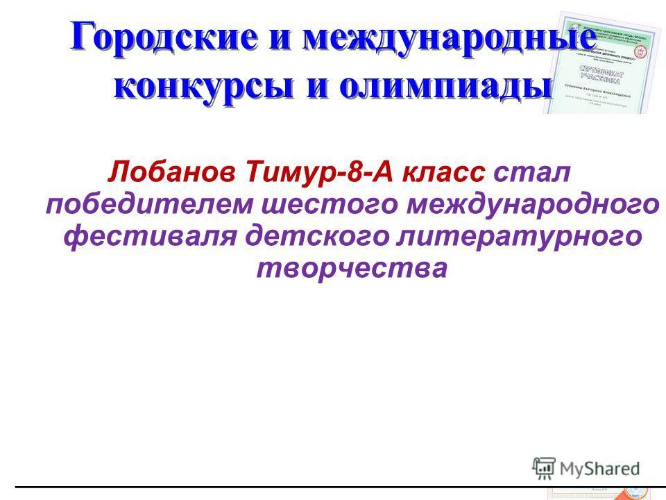 Городские и международные конкурсы и олимпиады Лобанов Тимур-8-А класс стал победителем шестого международного фестиваля детского литературного творчества