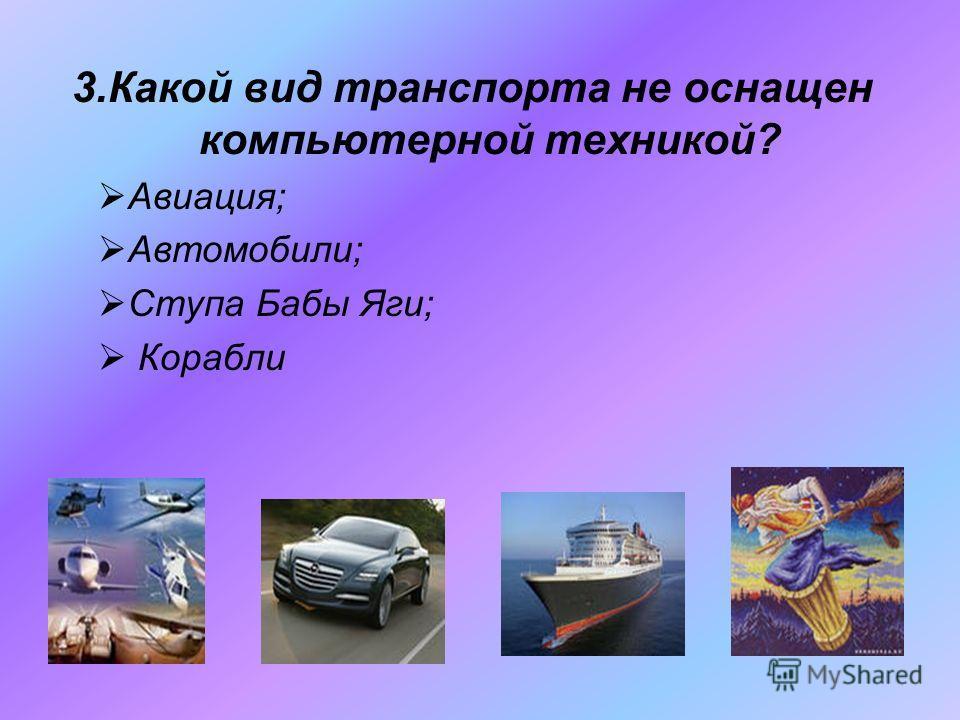 3.Какой вид транспорта не оснащен компьютерной техникой? Авиация; Автомобили; Ступа Бабы Яги; Корабли