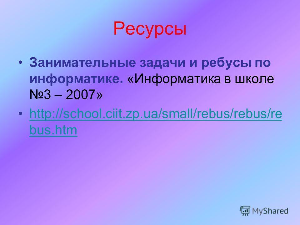 Ресурсы Занимательные задачи и ребусы по информатике. «Информатика в школе 3 – 2007» http://school.ciit.zp.ua/small/rebus/rebus/re bus.htmhttp://school.ciit.zp.ua/small/rebus/rebus/re bus.htm