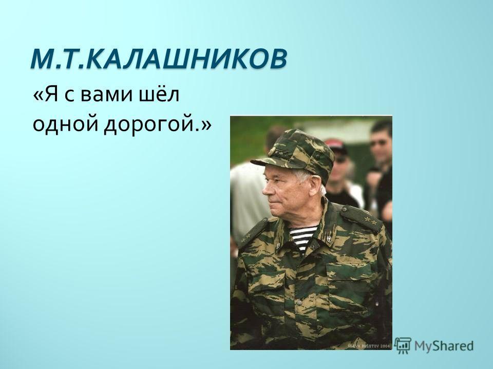М. Т. КАЛАШНИКОВ « Я с вами шёл одной дорогой.»