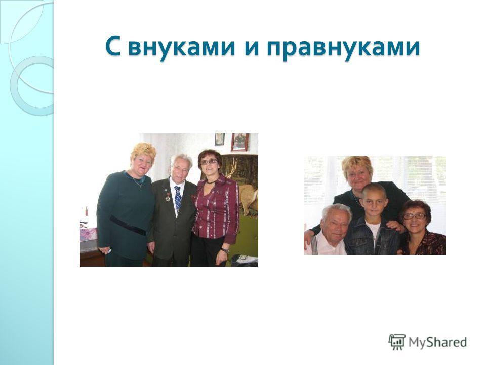 С внуками и правнуками С внуками и правнуками