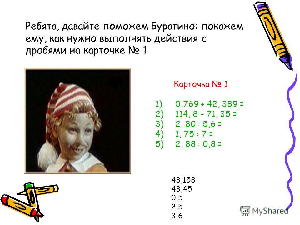 Ребята, давайте поможем Буратино: покажем ему, как нужно выполнять действия с дробями на карточке 1 Карточка 1 1)0,769 + 42, 389 = 2)114, 8 – 71, 35 = 3)2, 80 : 5,6 = 4)1, 75 : 7 = 5)2, 88 : 0,8 = 43,158 43,45 0,5 2,5 3,6