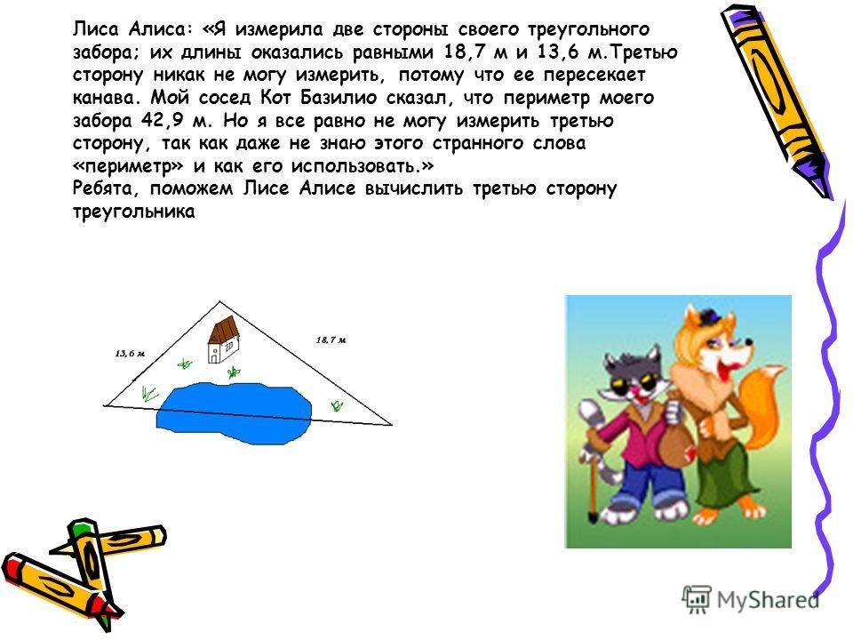 Лиса Алиса: «Я измерила две стороны своего треугольного забора; их длины оказались равными 18,7 м и 13,6 м.Третью сторону никак не могу измерить, потому что ее пересекает канава. Мой сосед Кот Базилио сказал, что периметр моего забора 42,9 м. Но я вс
