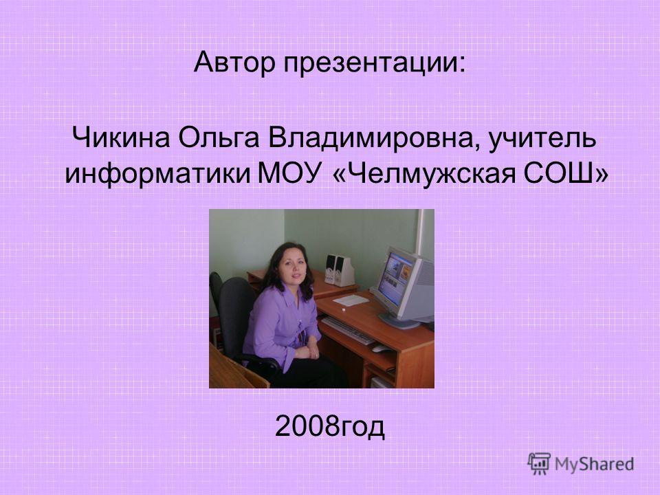 Автор презентации: Чикина Ольга Владимировна, учитель информатики МОУ «Челмужская СОШ» 2008год