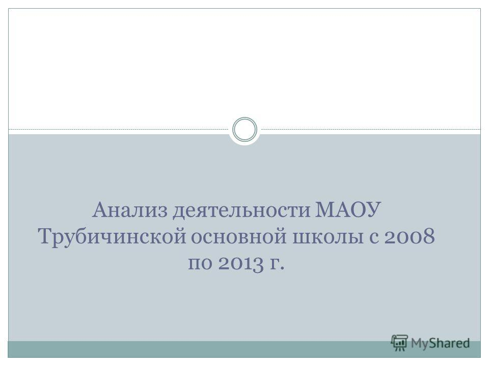 Анализ деятельности МАОУ Трубичинской основной школы с 2008 по 2013 г.