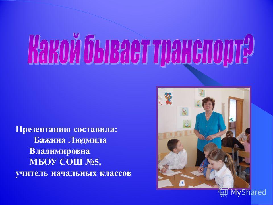 Презентацию составила: Бажина Людмила Владимировна МБОУ СОШ 5, учитель начальных классов