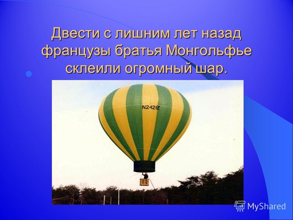 Двести с лишним лет назад французы братья Монгольфье склеили огромный шар.