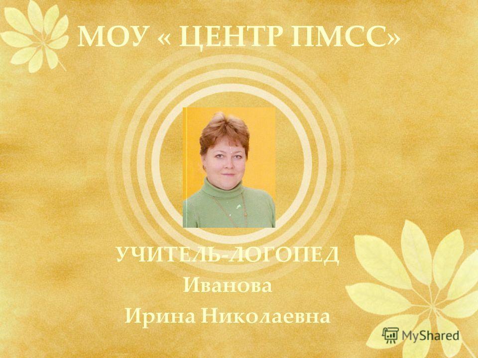 МОУ « ЦЕНТР ПМСС» УЧИТЕЛЬ-ЛОГОПЕД Иванова Ирина Николаевна