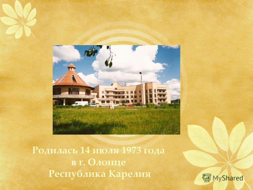 Родилась 14 июля 1973 года в г. Олонце Республика Карелия