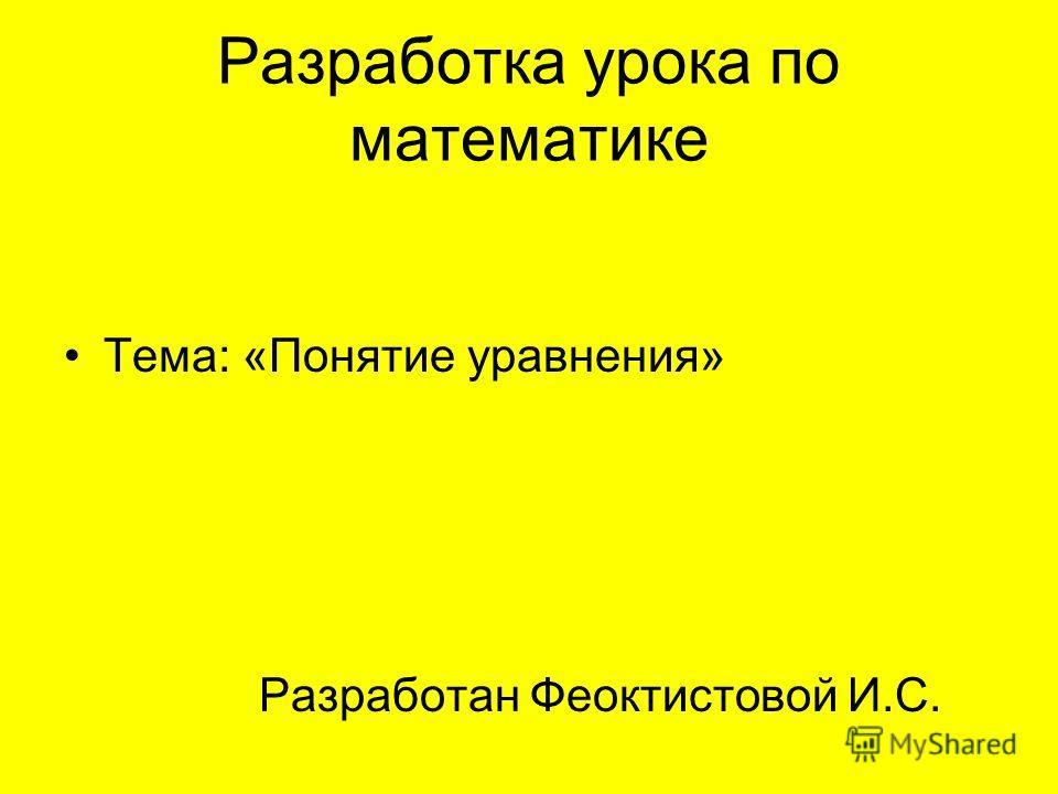 Разработка урока по математике Тема: «Понятие уравнения» Разработан Феоктистовой И.С.