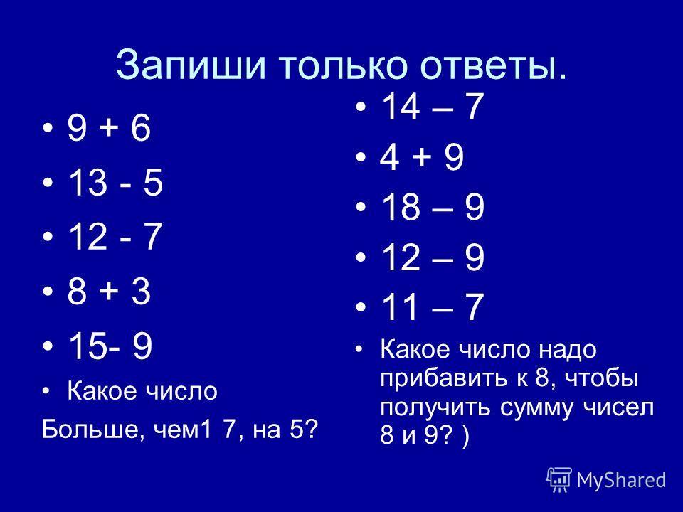 Запиши только ответы. 9 + 6 13 - 5 12 - 7 8 + 3 15- 9 Какое число Больше, чем1 7, на 5? 14 – 7 4 + 9 18 – 9 12 – 9 11 – 7 Какое число надо прибавить к 8, чтобы получить сумму чисел 8 и 9? )