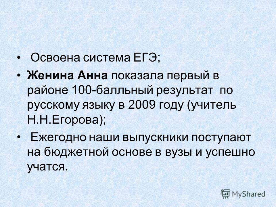 Освоена система ЕГЭ; Женина Анна показала первый в районе 100-балльный результат по русскому языку в 2009 году (учитель Н.Н.Егорова); Ежегодно наши выпускники поступают на бюджетной основе в вузы и успешно учатся.