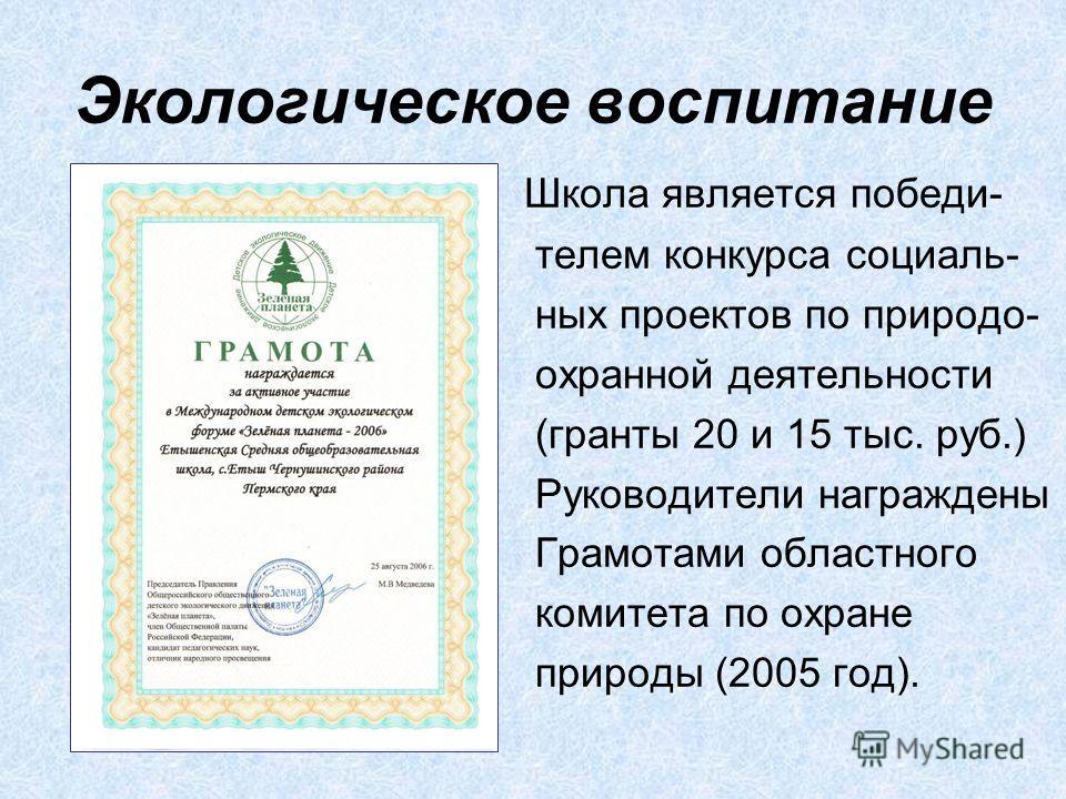 Экологическое воспитание Школа является победи- телем конкурса социаль- ных проектов по природо- охранной деятельности (гранты 20 и 15 тыс. руб.) Руководители награждены Грамотами областного комитета по охране природы (2005 год).