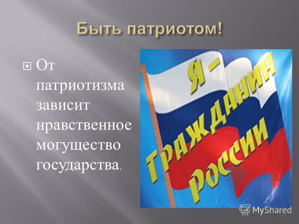 От патриотизма зависит нравственное могущество государства.