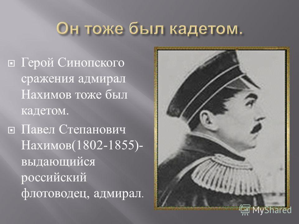 Герой Синопского сражения адмирал Нахимов тоже был кадетом. Павел Степанович Нахимов (1802-1855)- выдающийся российский флотоводец, адмирал.
