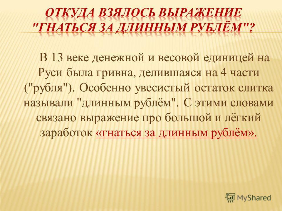 В 13 веке денежной и весовой единицей на Руси была гривна, делившаяся на 4 части (рубля). Особенно увесистый остаток слитка называли длинным рублём. С этими словами связано выражение про большой и лёгкий заработок «гнаться за длинным рублём».