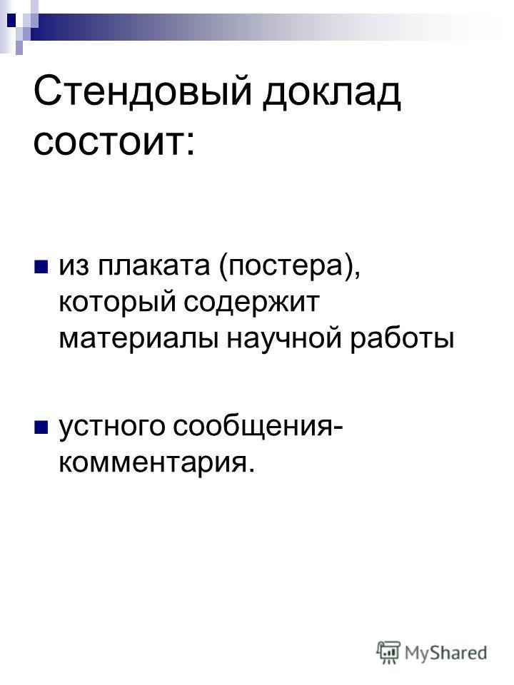 Стендовый доклад состоит: из плаката (постера), который содержит материалы научной работы устного сообщения- комментария.
