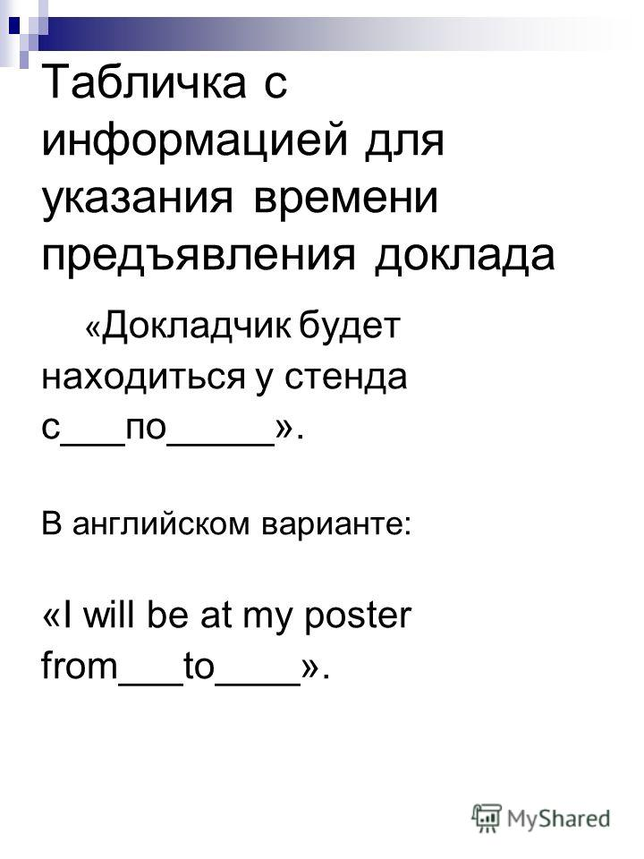 Табличка с информацией для указания времени предъявления доклада « Докладчик будет находиться у стенда с___по_____». В английском варианте: «I will be at my poster from___to____».