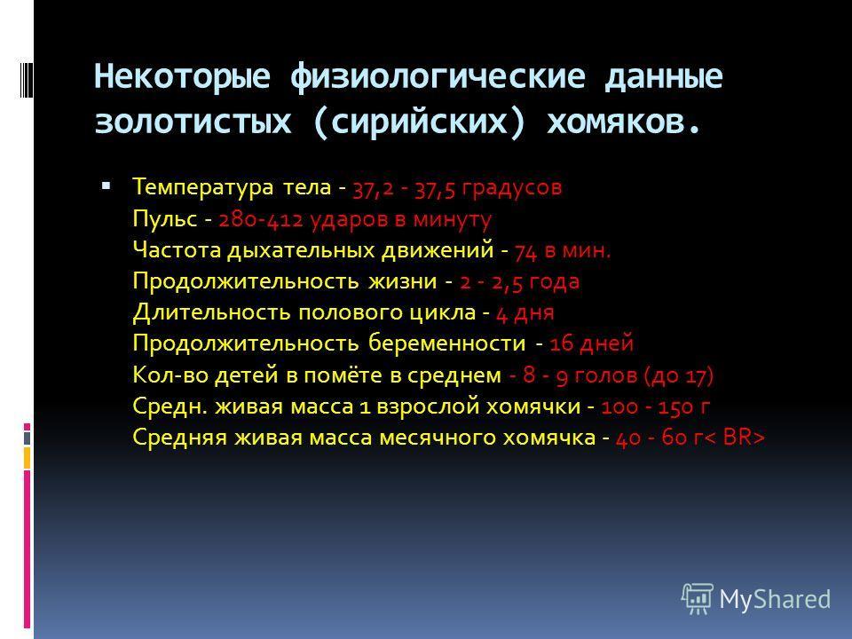 Некоторые физиологические данные золотистых (сирийских) хомяков. Температура тела - 37,2 - 37,5 градусов Пульс - 280-412 ударов в минуту Частота дыхательных движений - 74 в мин. Продолжительность жизни - 2 - 2,5 года Длительность полового цикла - 4 д