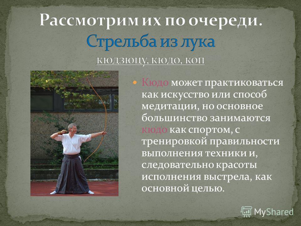 Кюдо может практиковаться как искусство или способ медитации, но основное большинство занимаются кюдо как спортом, с тренировкой правильности выполнения техники и, следовательно красоты исполнения выстрела, как основной целью.