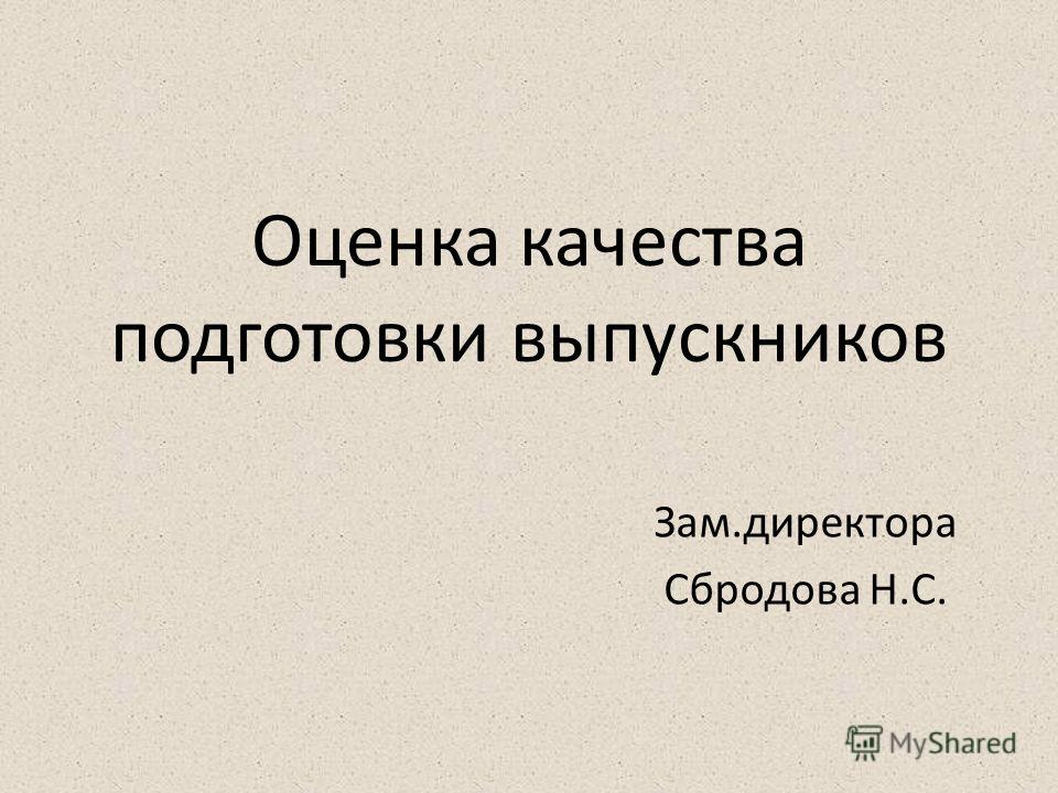 Оценка качества подготовки выпускников Зам.директора Сбродова Н.С.
