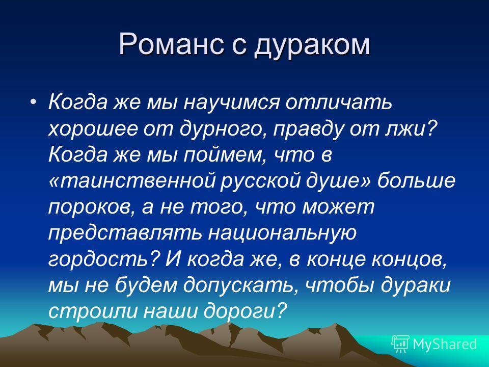 Романс с дураком Когда же мы научимся отличать хорошее от дурного, правду от лжи? Когда же мы поймем, что в «таинственной русской душе» больше пороков, а не того, что может представлять национальную гордость? И когда же, в конце концов, мы не будем д
