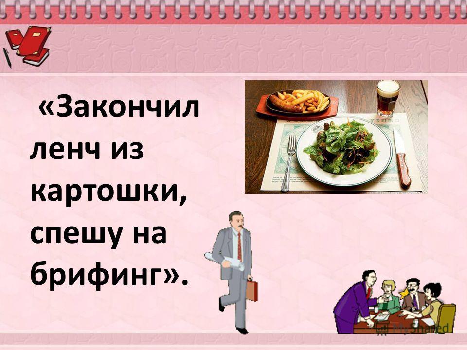 «Закончил ленч из картошки, спешу на брифинг».