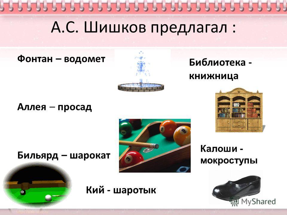 А.С. Шишков предлагал : Фонтан – водомет Аллея – просад Бильярд – шарокат Кий - шаротык Библиотека - книжница Калоши - мокроступы