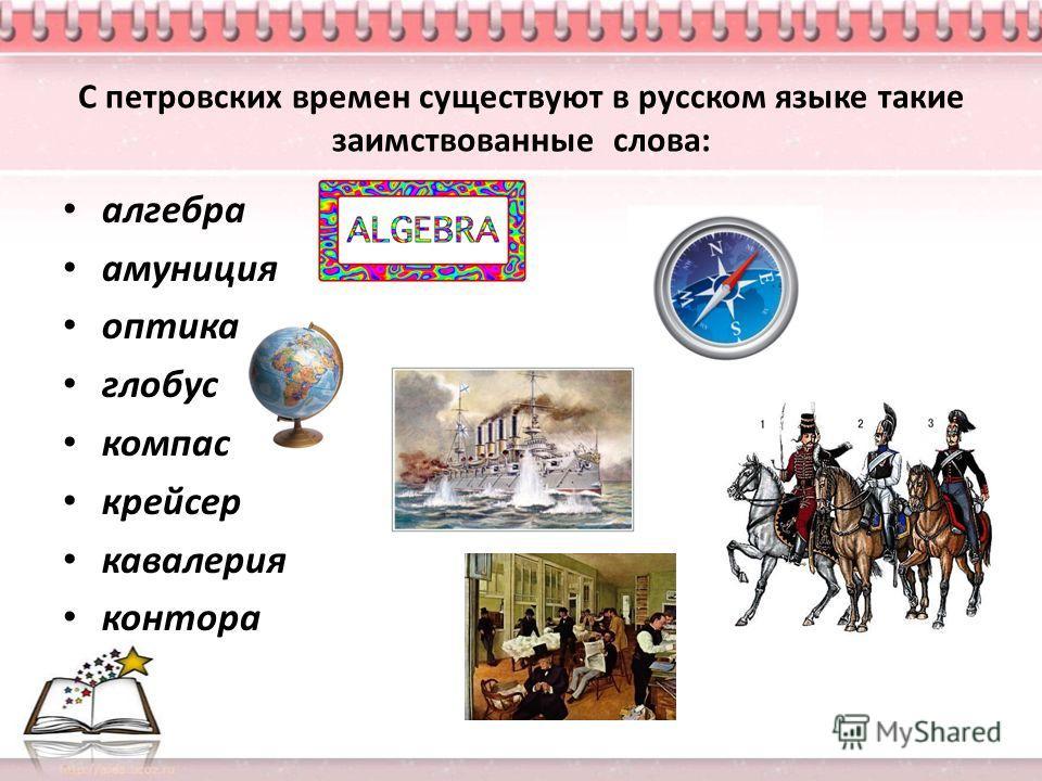 С петровских времен существуют в русском языке такие заимствованные слова: алгебра амуниция оптика глобус компас крейсер кавалерия контора