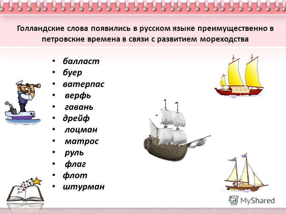 Голландские слова появились в русском языке преимущественно в петровские времена в связи с развитием мореходства балласт буер ватерпас верфь гавань дрейф лоцман матрос руль флаг флот штурман